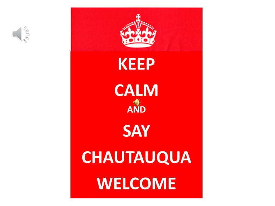 KEEP CALM AND SAY CHAUTAUQUA WELCOME