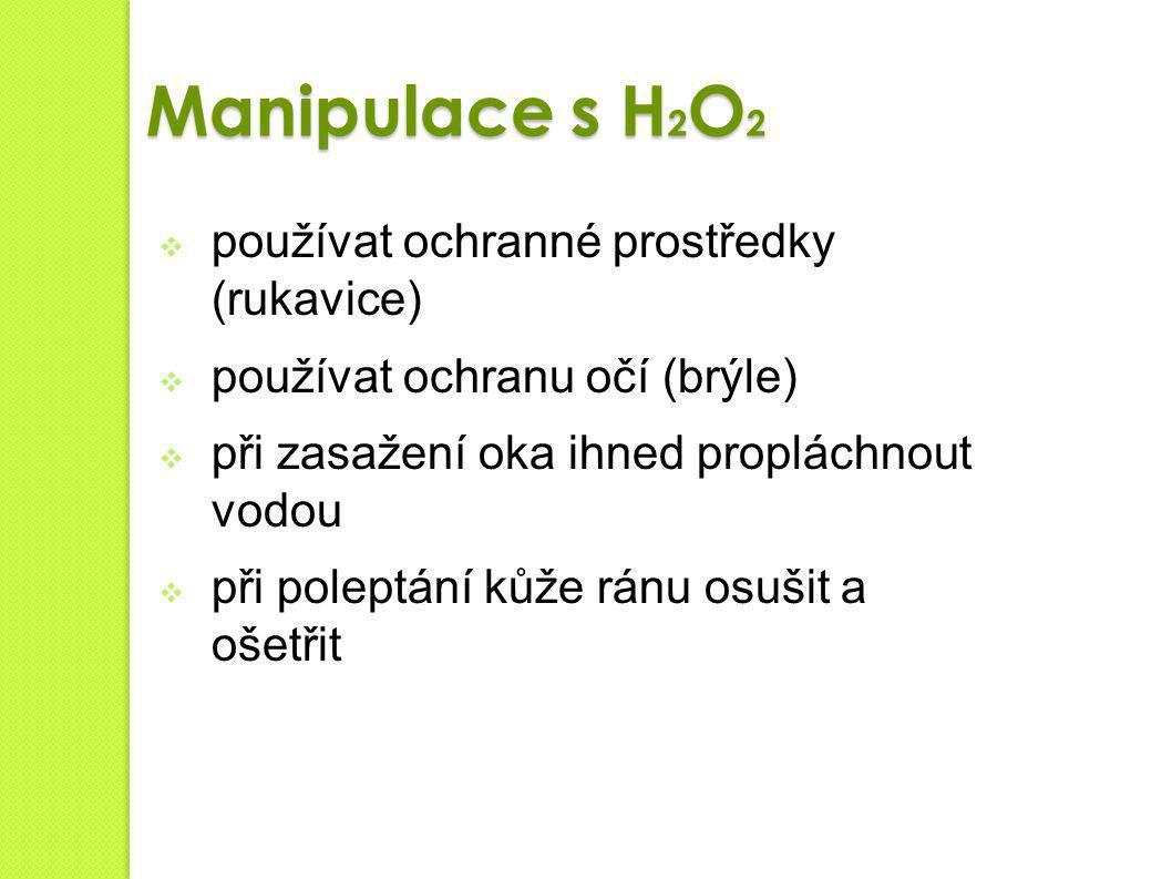 Manipulace s H 2 O 2  používat ochranné prostředky (rukavice)  používat ochranu očí (brýle)  při zasažení oka ihned propláchnout vodou  při polept