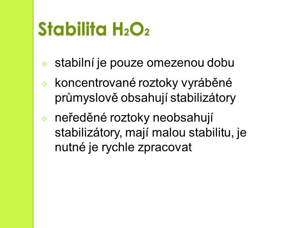 Stabilita H 2 O 2  stabilní je pouze omezenou dobu  koncentrované roztoky vyráběné průmyslově obsahují stabilizátory  neředěné roztoky neobsahují s