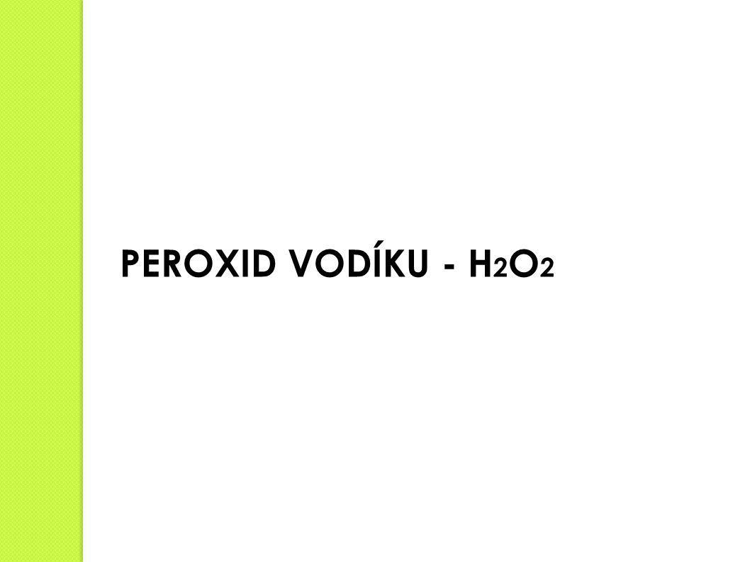 Peroxid vodíku - H 2 O 2 Vlastnosti:  nestálá sloučenina vodíku a kyslíku  bezbarvá látka  rozpouští se ve vodě  při reakci se uvolňuje teplo (exotermní reakce), H 2 O 2 → H 2 O + 1/2 O 2  čím je H 2 O 2 zředěnější tím je roztok stálejší