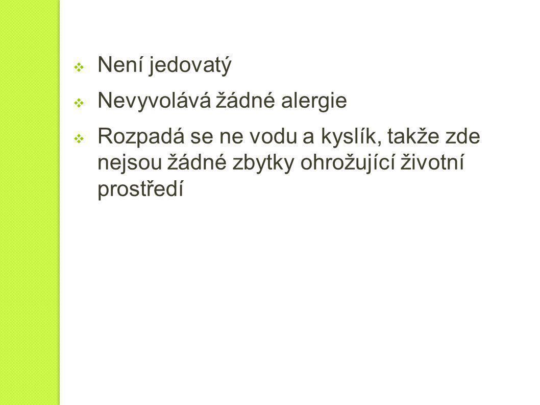  Není jedovatý  Nevyvolává žádné alergie  Rozpadá se ne vodu a kyslík, takže zde nejsou žádné zbytky ohrožující životní prostředí