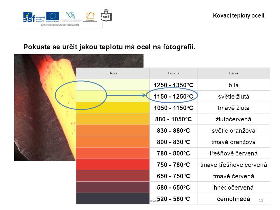 www.zlinskedumy.cz13 Pokuste se určit jakou teplotu má ocel na fotografii. Kovací teploty oceli BarvaTeplotaBarva 1250 - 1350°Cbílá 1150 - 1250°Csvětl