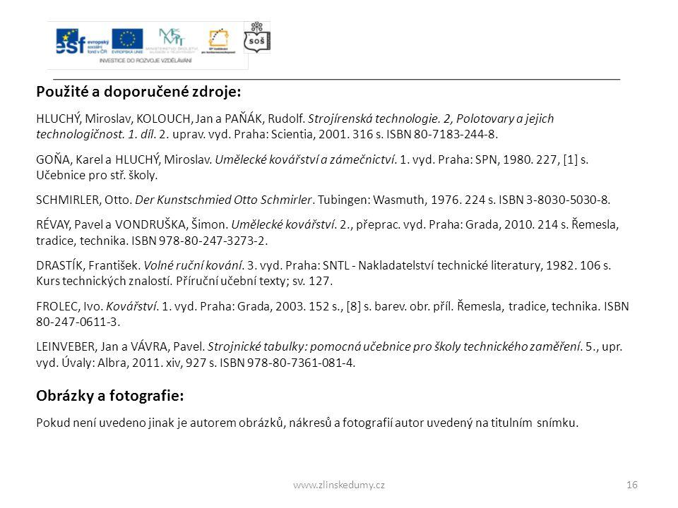 www.zlinskedumy.cz16 Použité a doporučené zdroje: HLUCHÝ, Miroslav, KOLOUCH, Jan a PAŇÁK, Rudolf. Strojírenská technologie. 2, Polotovary a jejich tec