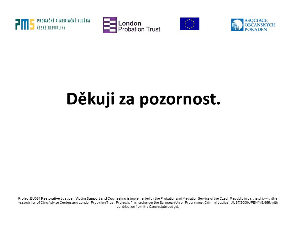Děkuji za pozornost. Project EU057 Restorative Justice – Victim Support and Counseling is implemented by the Probation and Mediation Service of the Cz