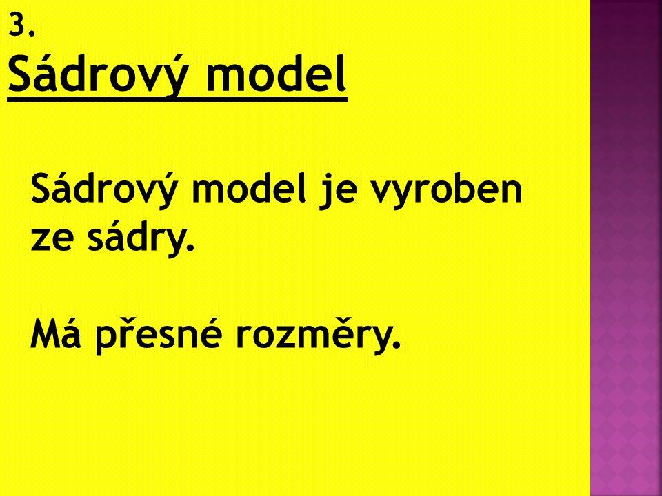 3. Sádrový model Sádrový model je vyroben ze sádry. Má přesné rozměry.