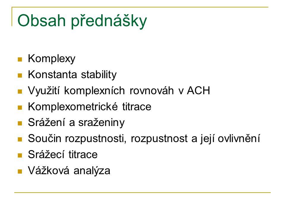 Obsah přednášky Komplexy Konstanta stability Využití komplexních rovnováh v ACH Komplexometrické titrace Srážení a sraženiny Součin rozpustnosti, rozpustnost a její ovlivnění Srážecí titrace Vážková analýza