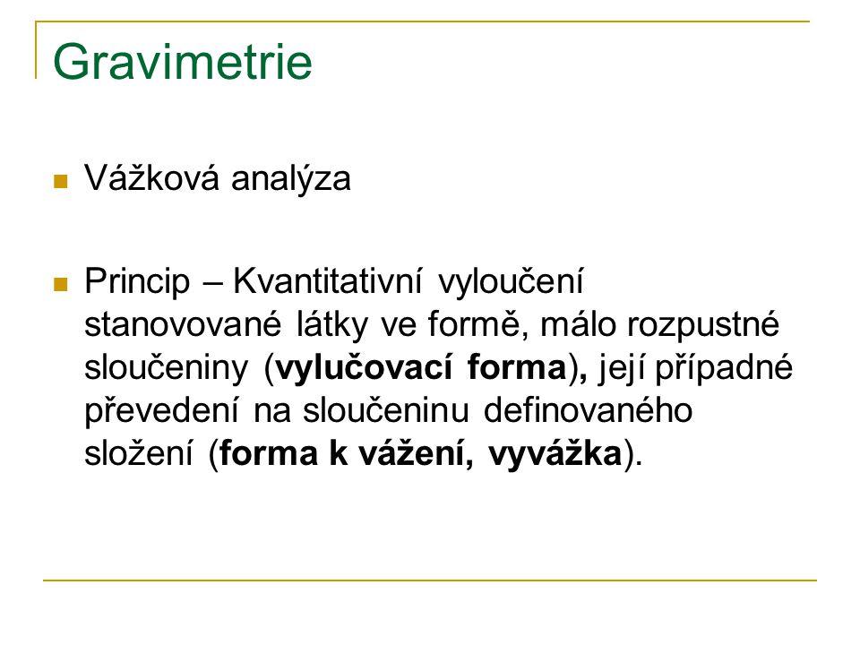 Gravimetrie Vážková analýza Princip – Kvantitativní vyloučení stanovované látky ve formě, málo rozpustné sloučeniny (vylučovací forma), její případné převedení na sloučeninu definovaného složení (forma k vážení, vyvážka).
