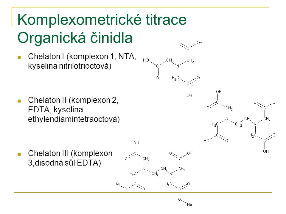 Komplexometrické titrace Organická činidla Chelaton I (komplexon 1, NTA, kyselina nitrilotrioctová) Chelaton II (komplexon 2, EDTA, kyselina ethylendiamintetraoctová) Chelaton III (komplexon 3,disodná sůl EDTA)