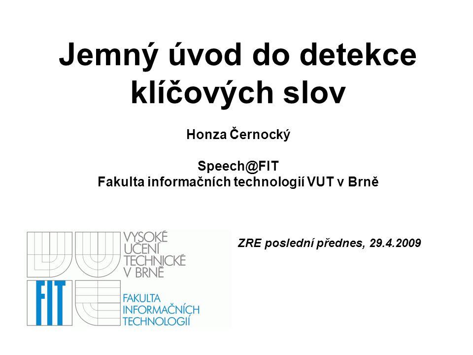 Jemný úvod do detekce klíčových slov Honza Černocký Speech@FIT Fakulta informačních technologií VUT v Brně ZRE poslední přednes, 29.4.2009