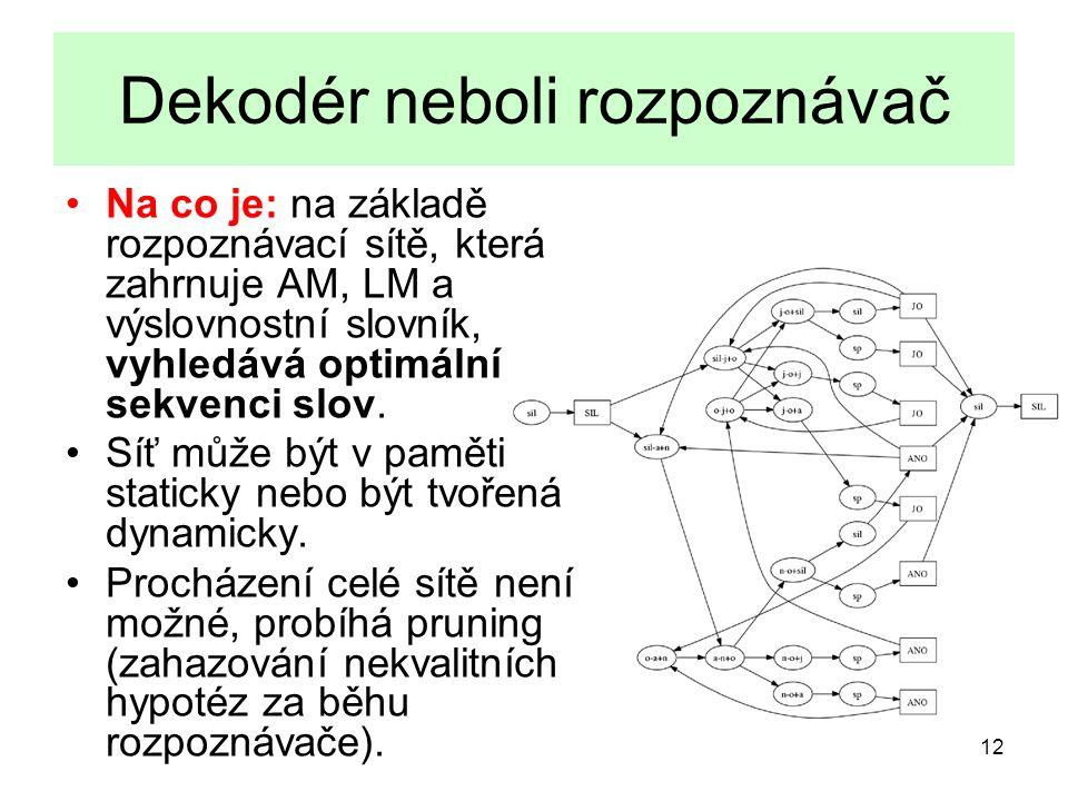 12 Dekodér neboli rozpoznávač Na co je: na základě rozpoznávací sítě, která zahrnuje AM, LM a výslovnostní slovník, vyhledává optimální sekvenci slov.