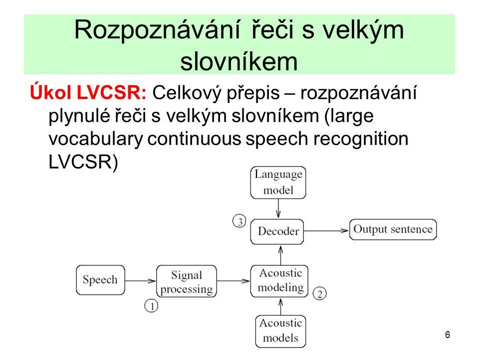 6 Rozpoznávání řeči s velkým slovníkem Úkol LVCSR: Celkový přepis – rozpoznávání plynulé řeči s velkým slovníkem (large vocabulary continuous speech recognition LVCSR)