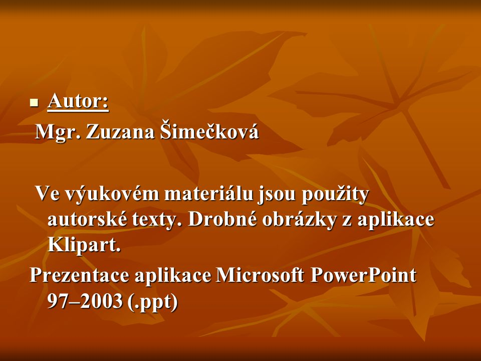 Autor: Autor: Mgr. Zuzana Šimečková Mgr. Zuzana Šimečková Ve výukovém materiálu jsou použity autorské texty. Drobné obrázky z aplikace Klipart. Ve výu