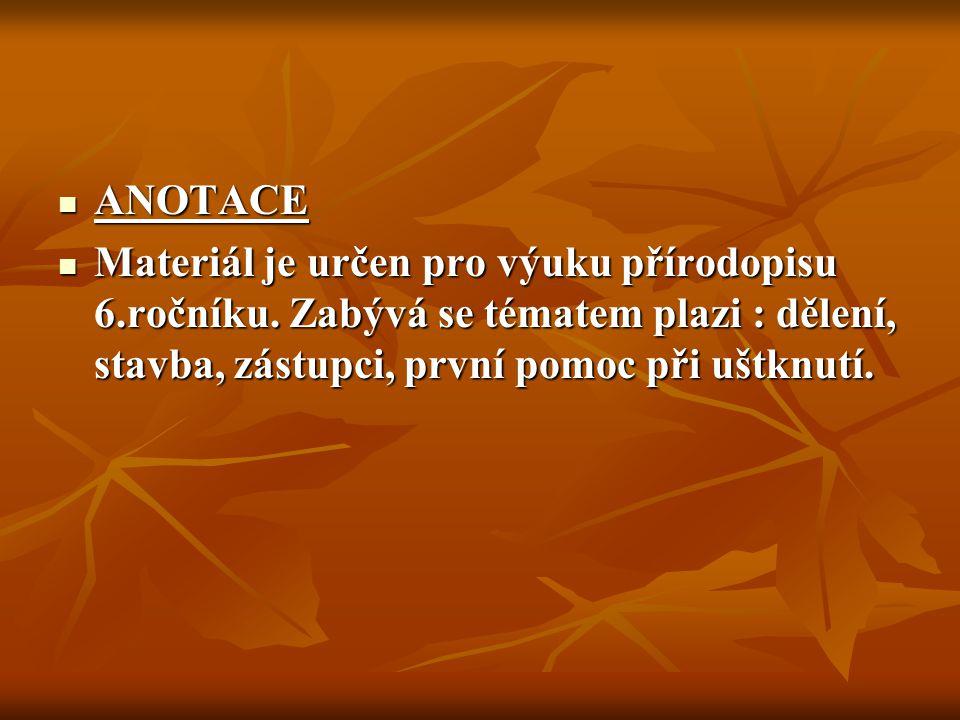 ANOTACE ANOTACE Materiál je určen pro výuku přírodopisu 6.ročníku. Zabývá se tématem plazi : dělení, stavba, zástupci, první pomoc při uštknutí. Mater