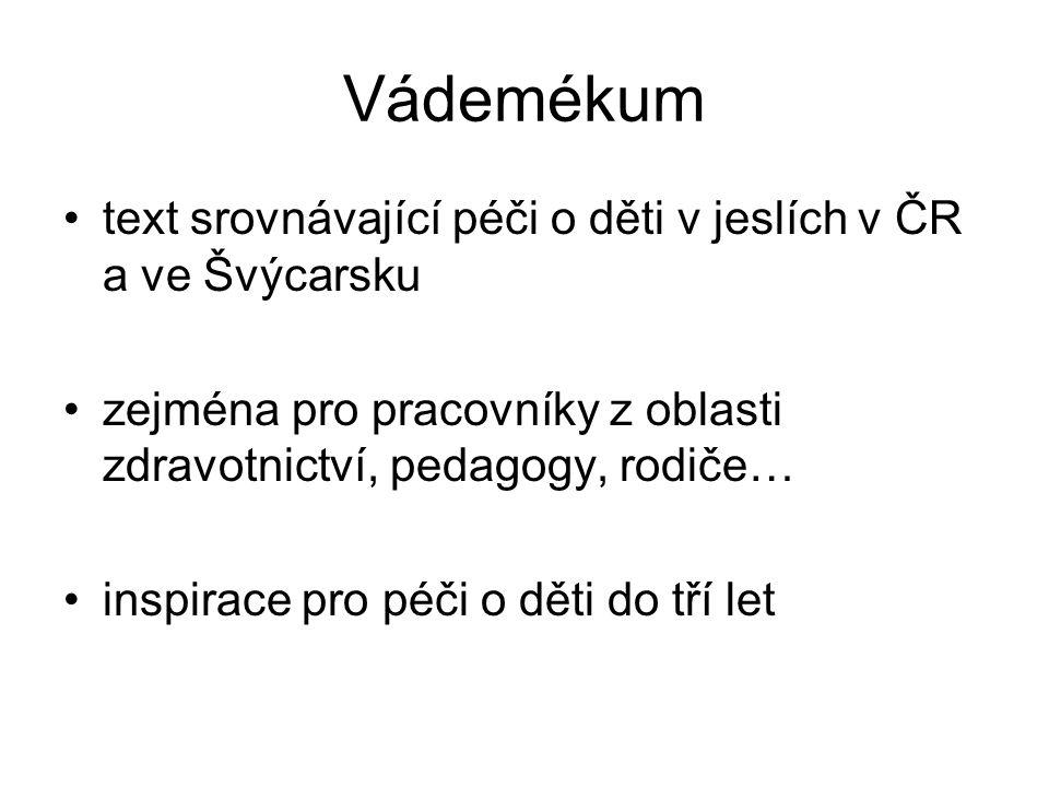 Vádemékum text srovnávající péči o děti v jeslích v ČR a ve Švýcarsku zejména pro pracovníky z oblasti zdravotnictví, pedagogy, rodiče… inspirace pro péči o děti do tří let