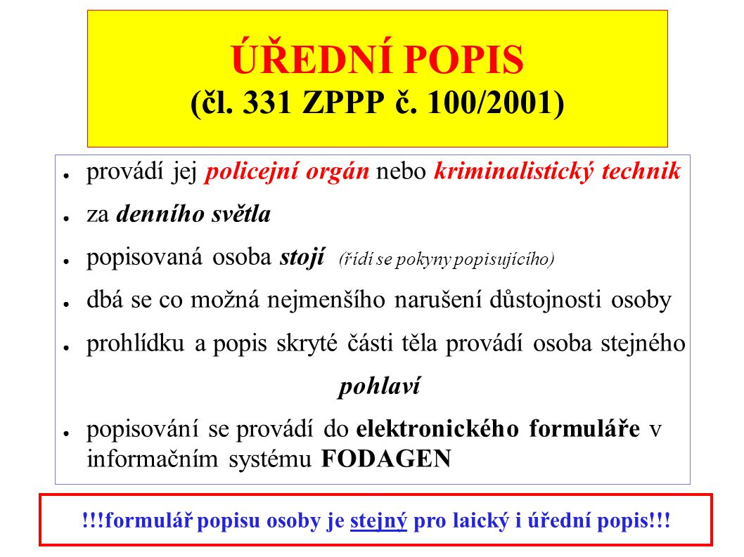 ÚŘEDNÍ POPIS (čl. 331 ZPPP č. 100/2001) ● provádí jej policejní orgán nebo kriminalistický technik ● za denního světla ● popisovaná osoba stojí (řídí