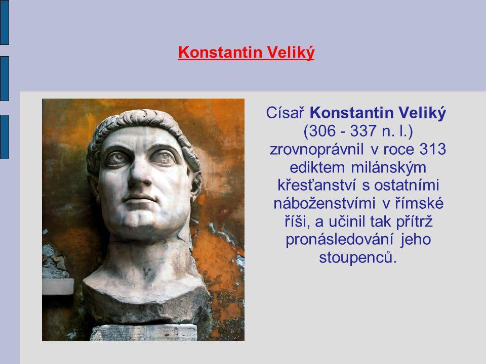 Konstantin Veliký Císař Konstantin Veliký (306 - 337 n. l.) zrovnoprávnil v roce 313 ediktem milánským křesťanství s ostatními náboženstvími v římské