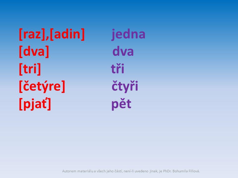 [raz],[adin] jedna [dva] dva [tri] tři [četýre] čtyři [pjať] pět Autorem materiálu a všech jeho částí, není-li uvedeno jinak, je PhDr. Bohumila Fillov