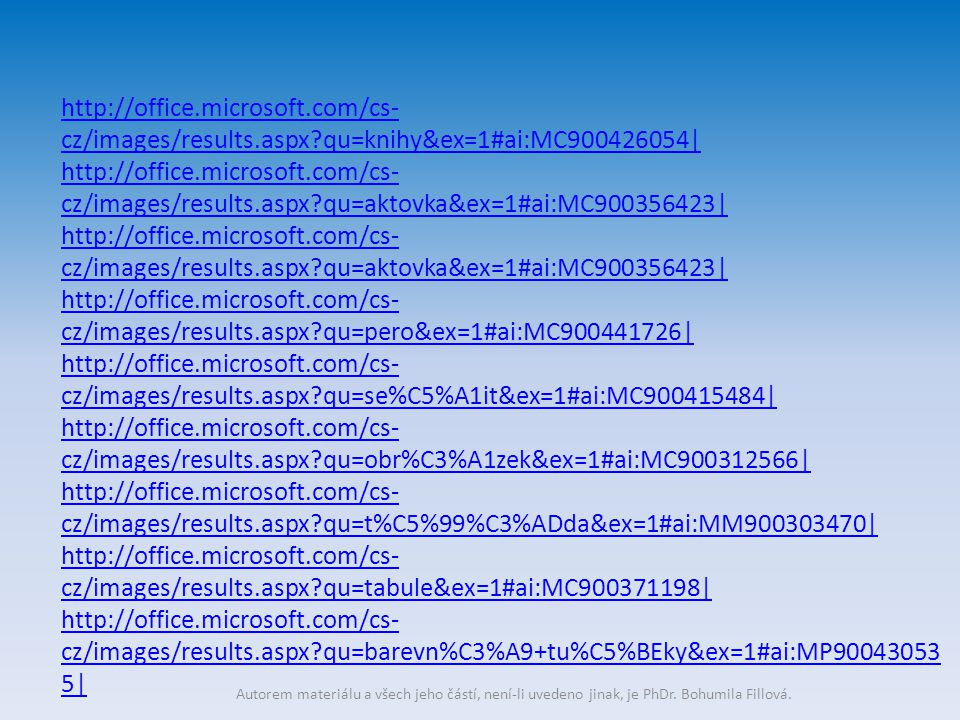 http://office.microsoft.com/cs- cz/images/results.aspx qu=knihy&ex=1#ai:MC900426054| http://office.microsoft.com/cs- cz/images/results.aspx qu=aktovka&ex=1#ai:MC900356423| http://office.microsoft.com/cs- cz/images/results.aspx qu=aktovka&ex=1#ai:MC900356423| http://office.microsoft.com/cs- cz/images/results.aspx qu=pero&ex=1#ai:MC900441726| http://office.microsoft.com/cs- cz/images/results.aspx qu=se%C5%A1it&ex=1#ai:MC900415484| http://office.microsoft.com/cs- cz/images/results.aspx qu=obr%C3%A1zek&ex=1#ai:MC900312566| http://office.microsoft.com/cs- cz/images/results.aspx qu=t%C5%99%C3%ADda&ex=1#ai:MM900303470| http://office.microsoft.com/cs- cz/images/results.aspx qu=tabule&ex=1#ai:MC900371198| http://office.microsoft.com/cs- cz/images/results.aspx qu=barevn%C3%A9+tu%C5%BEky&ex=1#ai:MP90043053 5|