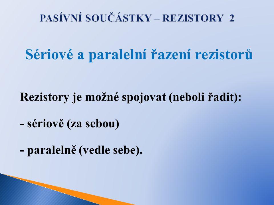 Sériové a paralelní řazení rezistorů Rezistory je možné spojovat (neboli řadit): - sériově (za sebou) - paralelně (vedle sebe).