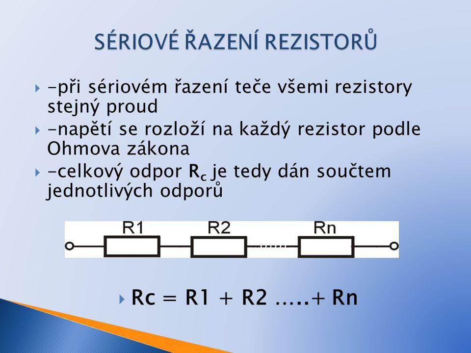  -při sériovém řazení teče všemi rezistory stejný proud  -napětí se rozloží na každý rezistor podle Ohmova zákona  -celkový odpor R c je tedy dán součtem jednotlivých odporů  Rc = R1 + R2 …..+ Rn