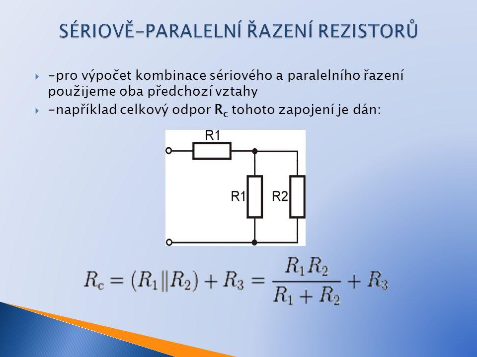  -pro výpočet kombinace sériového a paralelního řazení použijeme oba předchozí vztahy  -například celkový odpor R c tohoto zapojení je dán: