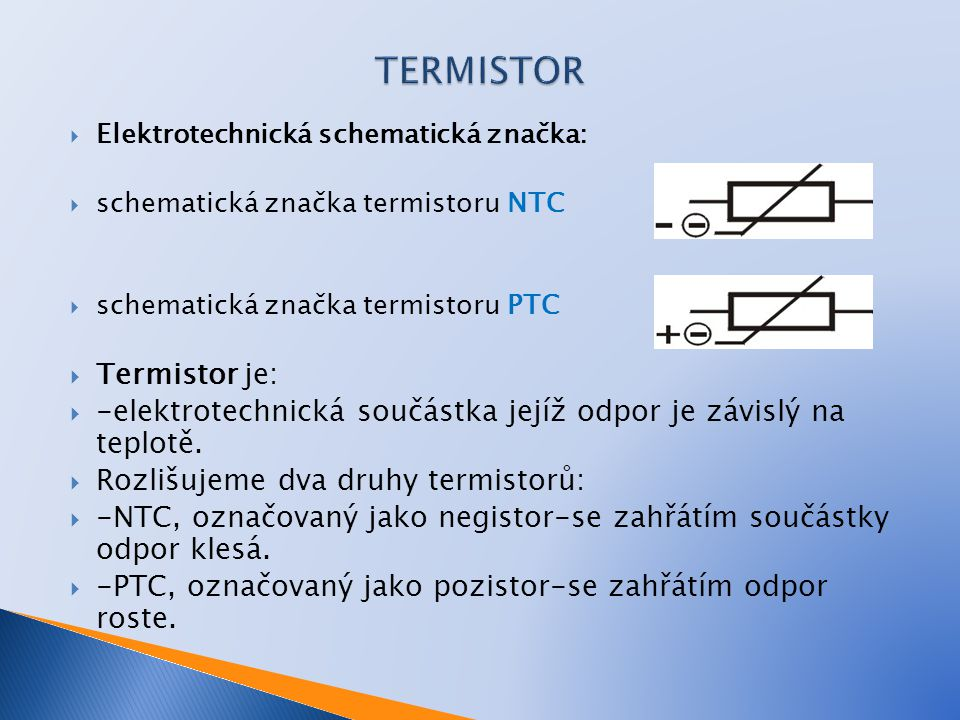  Elektrotechnická schematická značka:  schematická značka termistoru NTC  schematická značka termistoru PTC  Termistor je:  -elektrotechnická sou