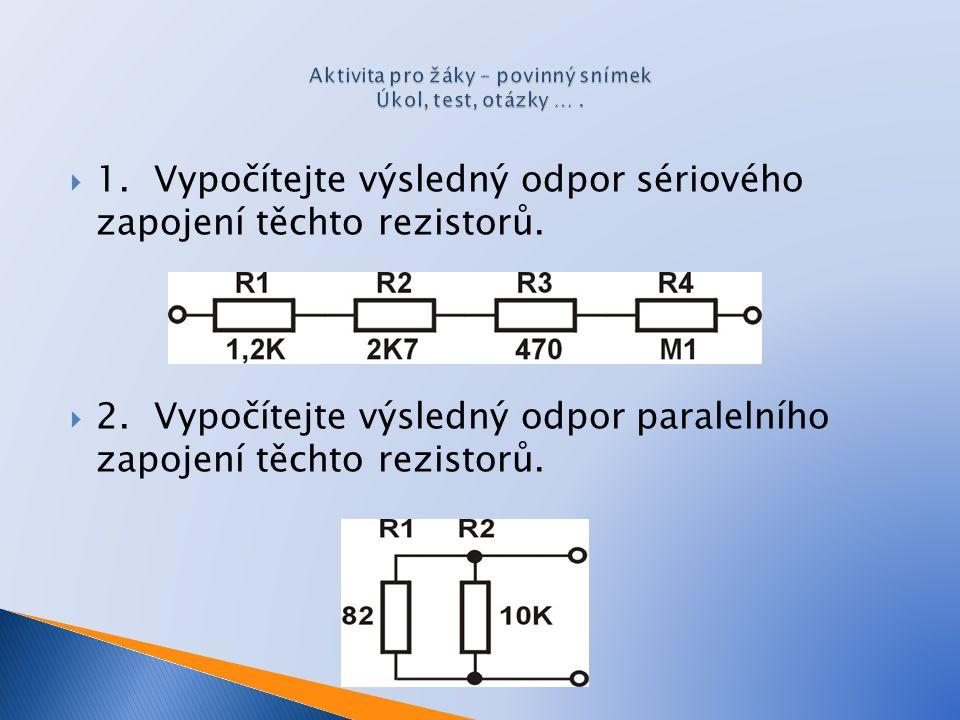  1. Vypočítejte výsledný odpor sériového zapojení těchto rezistorů.  2. Vypočítejte výsledný odpor paralelního zapojení těchto rezistorů.