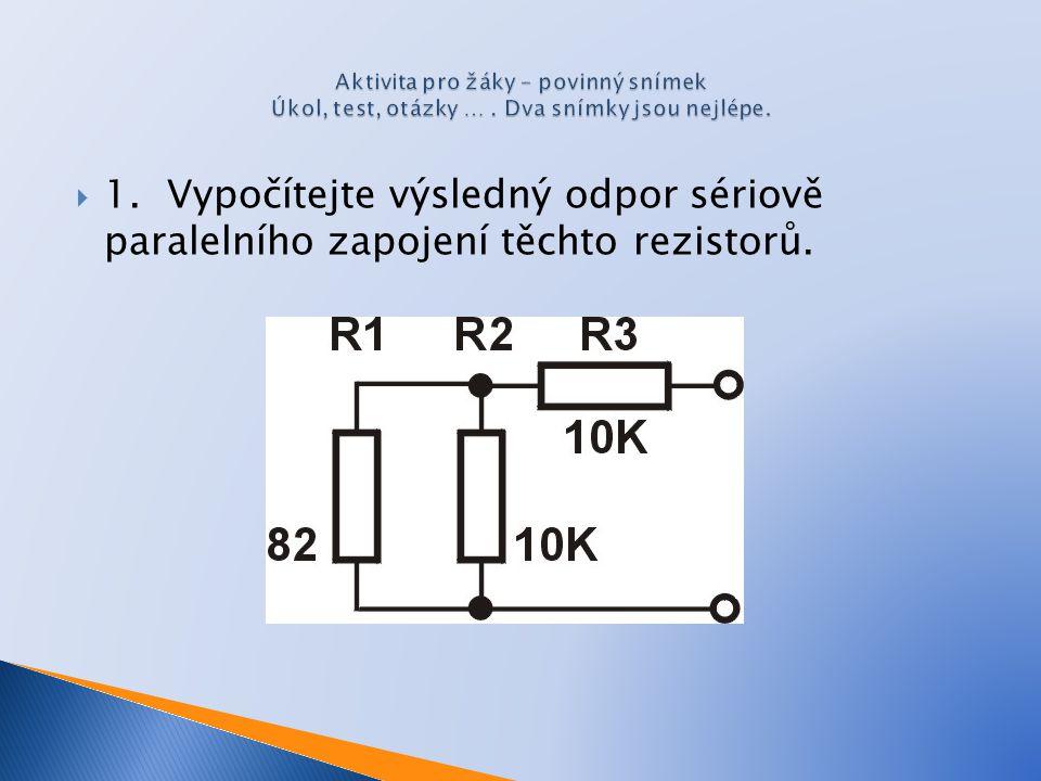  1. Vypočítejte výsledný odpor sériově paralelního zapojení těchto rezistorů.