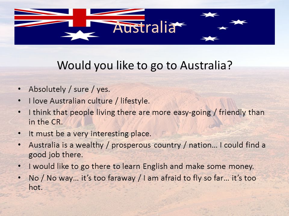 Would you like to go to Australia? Absolutely / sure / yes. I love Australian culture / lifestyle. I think that people living there are more easy ‑ go