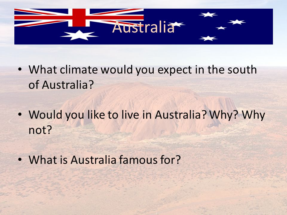 What climate would you expect in the south of Australia? Would you like to live in Australia? Why? Why not? What is Australia famous for?