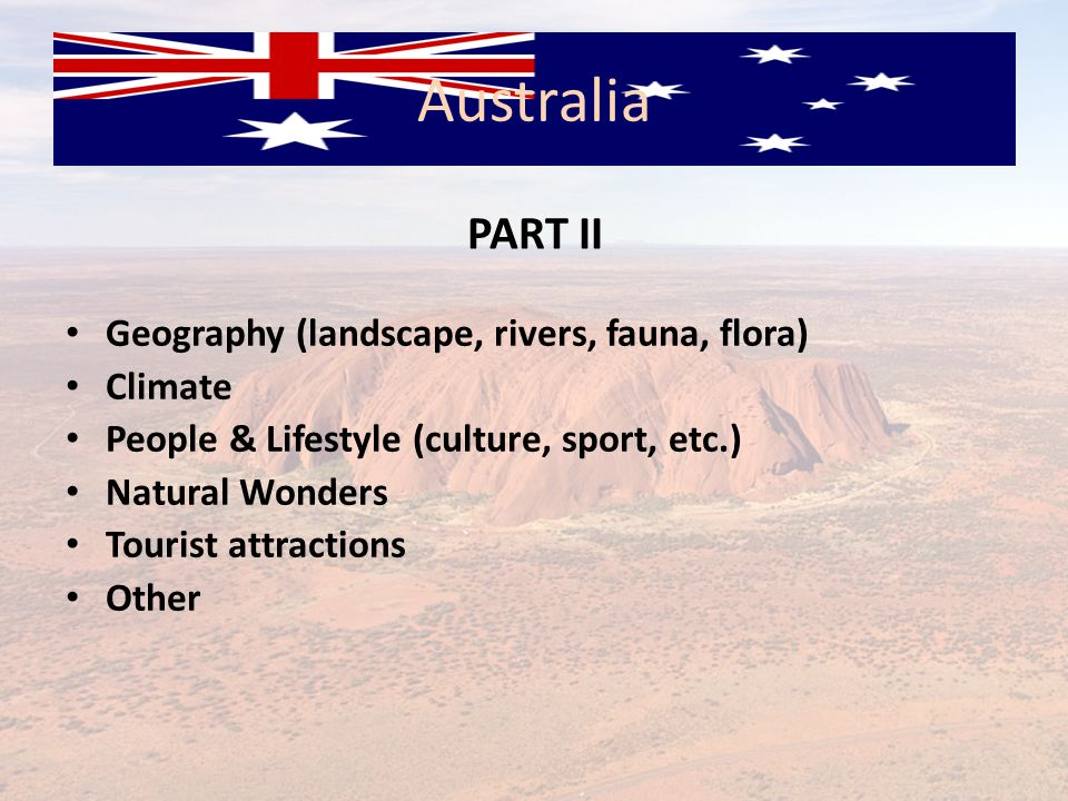 Australia Geography (landscape, rivers, fauna, flora) Climate People & Lifestyle (culture, sport, etc.) Natural Wonders Tourist attractions Other PART