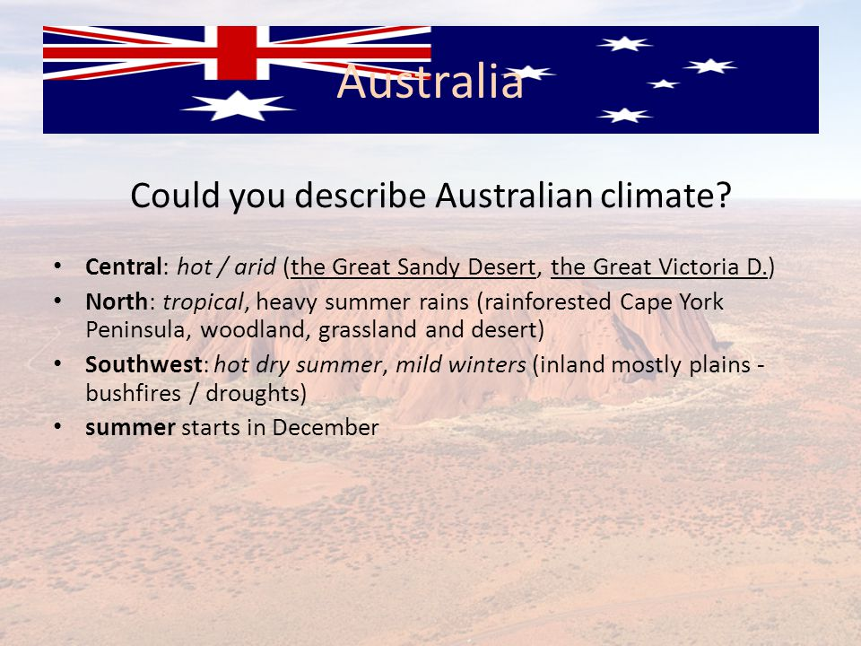Could you describe Australian climate? Central: hot / arid (the Great Sandy Desert, the Great Victoria D.) North: tropical, heavy summer rains (rainfo