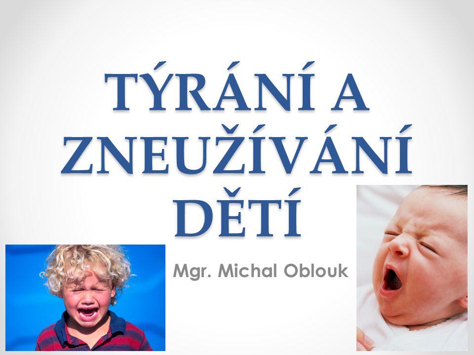 TÝRÁNÍ A ZNEUŽÍVÁNÍ DĚTÍ Mgr. Michal Oblouk