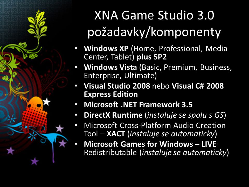 XNA Game Studio 3.0 požadavky/komponenty Windows XP (Home, Professional, Media Center, Tablet) plus SP2 Windows Vista (Basic, Premium, Business, Enterprise, Ultimate) Visual Studio 2008 nebo Visual C# 2008 Express Edition Microsoft.NET Framework 3.5 DirectX Runtime (instaluje se spolu s GS) Microsoft Cross-Platform Audio Creation Tool – XACT (instaluje se automaticky) Microsoft Games for Windows – LIVE Redistributable (instaluje se automaticky)