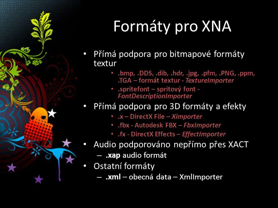 Formáty pro XNA Přímá podpora pro bitmapové formáty textur.bmp,.DDS,.dib,.hdr,.jpg,.pfm,.PNG,.ppm,.TGA – formát textur - TextureImporter.spritefont – spritový font - FontDescriptionImporter Přímá podpora pro 3D formáty a efekty.x – DirectX File – Ximporter.fbx - Autodesk FBX – FbxImporter.fx - DirectX Effects – EffectImporter Audio podporováno nepřímo přes XACT –.xap audio formát Ostatní formáty –.xml – obecná data – XmlImporter