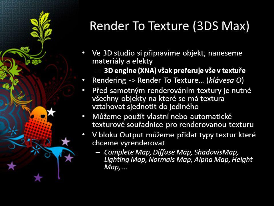 Render To Texture (3DS Max) Ve 3D studio si připravíme objekt, naneseme materiály a efekty – 3D engine (XNA) však preferuje vše v textuře Rendering -> Render To Texture… (klávesa O) Před samotným renderováním textury je nutné všechny objekty na které se má textura vztahovat sjednotit do jediného Můžeme použít vlastní nebo automatické texturové souřadnice pro renderovanou texturu V bloku Output můžeme přidat typy textur které chceme vyrenderovat – Complete Map, Diffuse Map, ShadowsMap, Lighting Map, Normals Map, Alpha Map, Height Map, …
