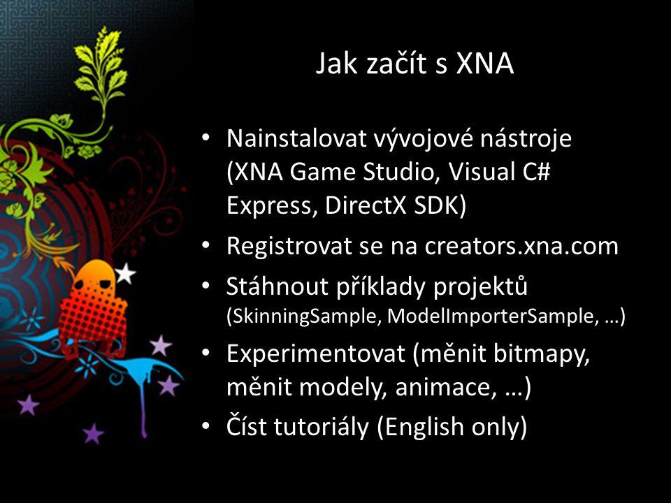Jak začít s XNA Nainstalovat vývojové nástroje (XNA Game Studio, Visual C# Express, DirectX SDK) Registrovat se na creators.xna.com Stáhnout příklady projektů (SkinningSample, ModelImporterSample, …) Experimentovat (měnit bitmapy, měnit modely, animace, …) Číst tutoriály (English only)