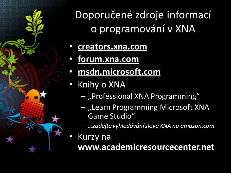 """Doporučené zdroje informací o programování v XNA creators.xna.com forum.xna.com msdn.microsoft.com Knihy o XNA – """"Professional XNA Programming – """"Learn Programming Microsoft XNA Game Studio – …zadejte vyhledávání slova XNA na amazon.com Kurzy na www.academicresourcecenter.net"""