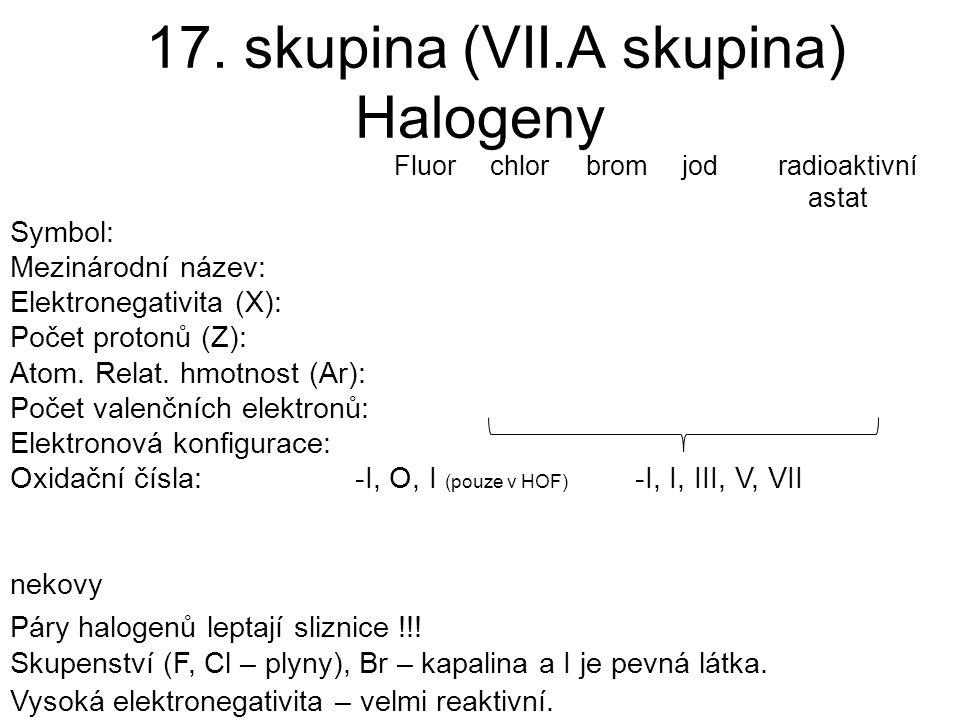 17. skupina (VII.A skupina) Halogeny Fluorchlorbromjodradioaktivní astat Symbol: Mezinárodní název: Elektronegativita (X): Počet protonů (Z): Atom. Re