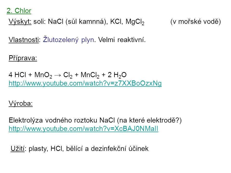 2.Chlor Výskyt: soli: NaCl (sůl kamnná), KCl, MgCl 2 (v mořské vodě) Vlastnosti: Žlutozelený plyn.