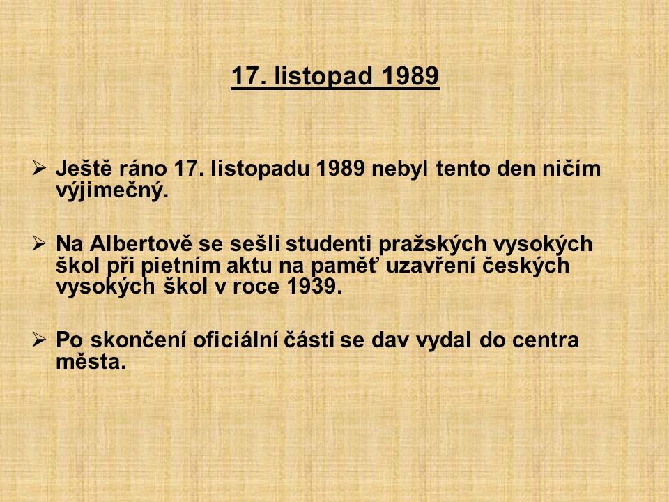 17. listopad 1989  Ještě ráno 17. listopadu 1989 nebyl tento den ničím výjimečný.  Na Albertově se sešli studenti pražských vysokých škol při pietní