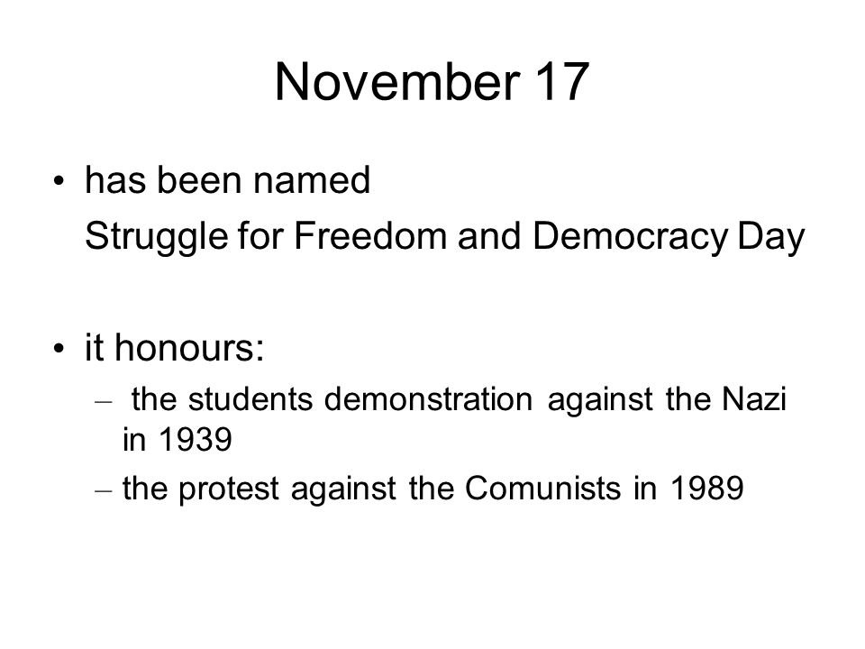 November 17 has been named Struggle for Freedom and Democracy Day it honours: – the students demonstration against the Nazi in 1939 – the protest agai