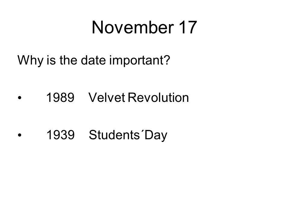 November 17 Why is the date important? 1989Velvet Revolution 1939 Students´Day