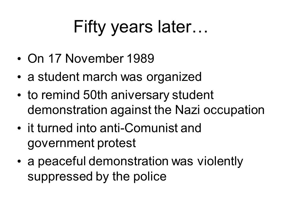 Fifty years later… On 17 November 1989 a student march was organized to remind 50th aniversary student demonstration against the Nazi occupation it tu