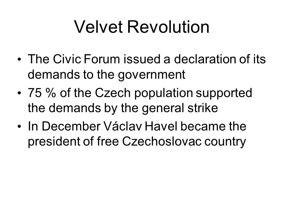 Velvet Revolution The Civic Forum issued a declaration of its demands to the government 75 % of the Czech population supported the demands by the gene
