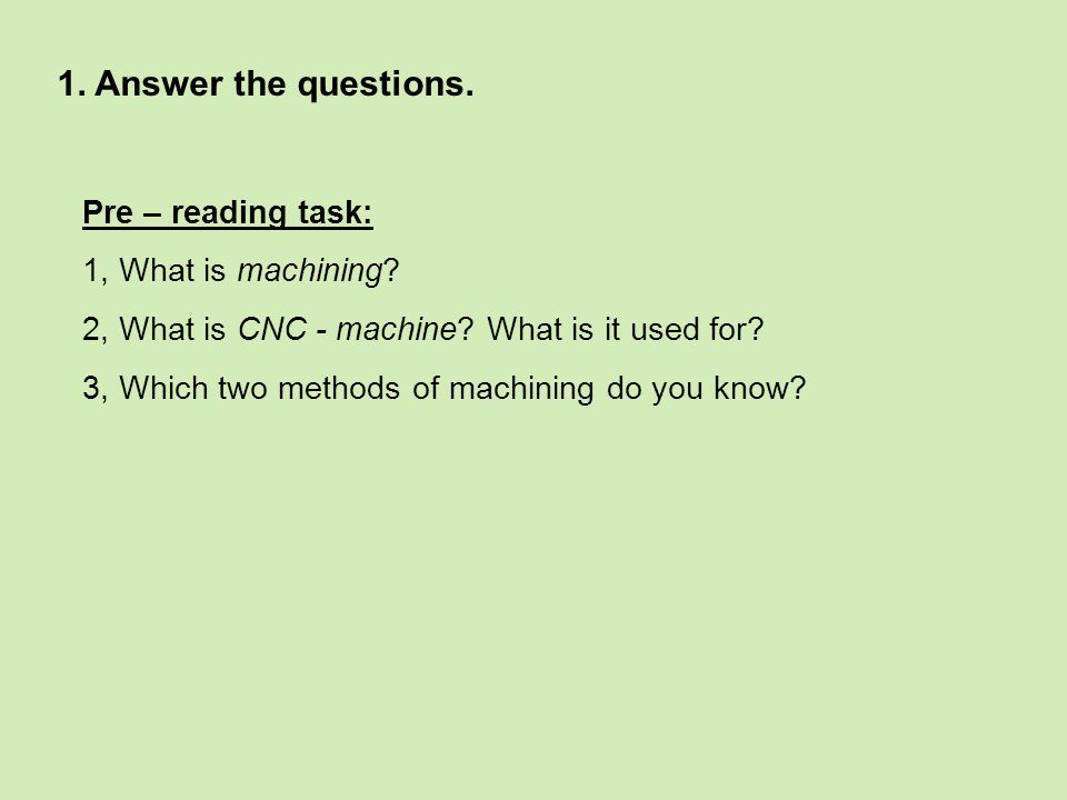 1. Answer the questions. Pre – reading task: 1, What is machining.