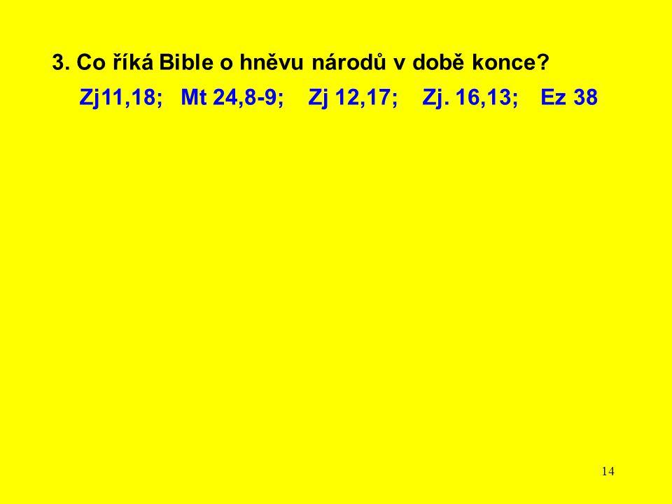14 3. Co říká Bible o hněvu národů v době konce? Zj11,18; Mt 24,8-9; Zj 12,17; Zj. 16,13; Ez 38