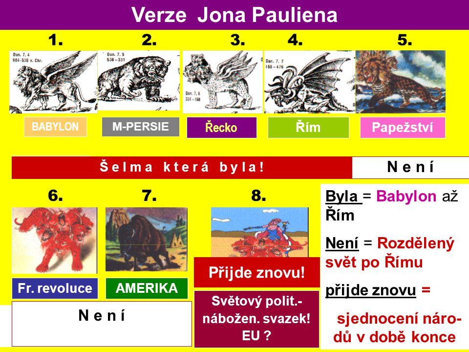 AMERIKA Verze Jona Pauliena 1. 2. 3. 4. 5. BABYLON M-PERSIENGR. LAND R O M 6. 7. 8. PAPSTTUM Fr. revoluce Světový polit.- nábožen. svazek! EU ? Byla =