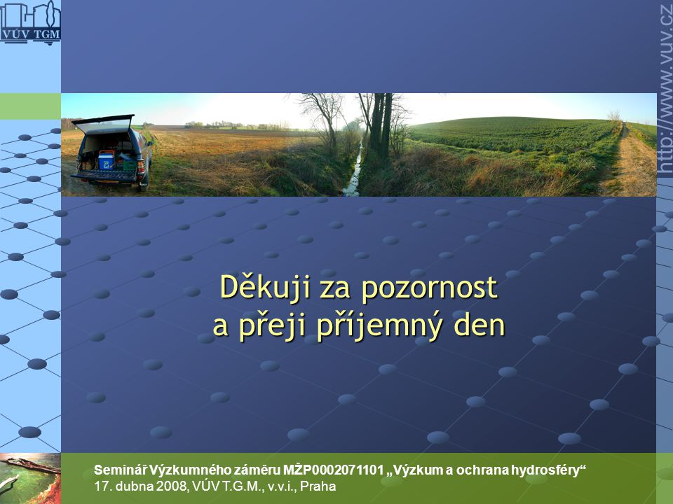 """http://www.vuv.cz Seminář Výzkumného záměru MŽP0002071101 """"Výzkum a ochrana hydrosféry"""" 17. dubna 2008, VÚV T.G.M., v.v.i., Praha Děkuji za pozornost"""