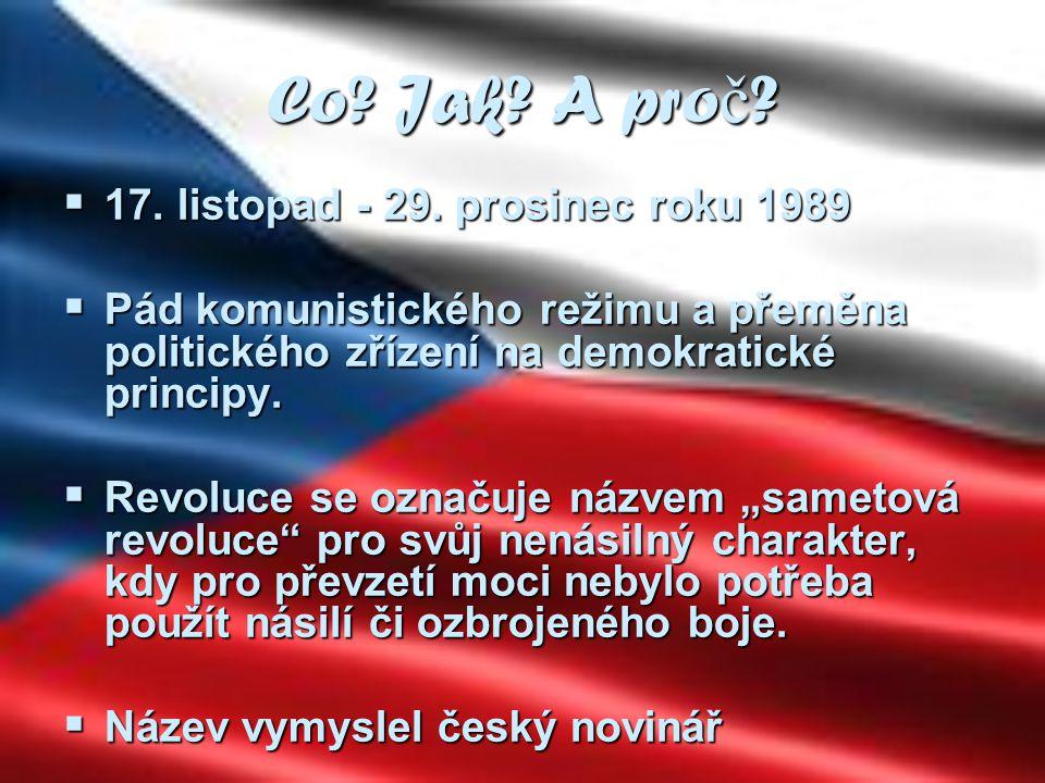 Co? Jak? A pro č ?  17. listopad - 29. prosinec roku 1989  Pád komunistického režimu a přeměna politického zřízení na demokratické principy.  Revol
